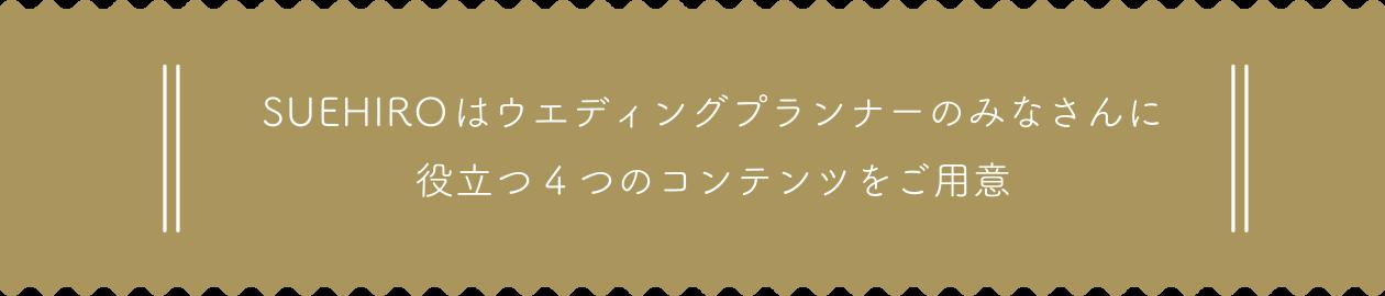 SUEHIROはウエディングプランナーのみなさんに 役立つ4つのコンテンツをご用意